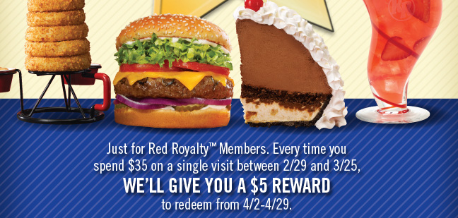 Just for Red Royalty Members. Every time you spend $35 on a single visit between 2/29 and 3/25, We'll Give You A $5 Reward to redeem from 4/2-4/29.