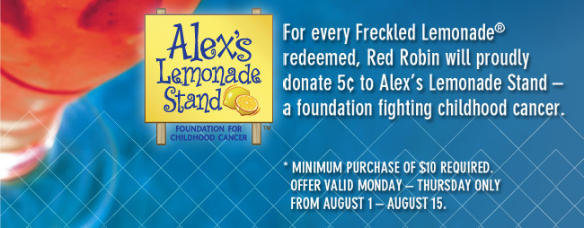 Alex's Lemonade Stand™       Foundation For Childhood Cancer      For every Freckled Lemonade® redeemed, Red Robin will proudly donate 5¢ to Alex's Lemonade Stand- a foundation fighting childhood cancer.      *Minimum purchase of $10 required.       Offer valid Monday- Thursday Only       From August 1-August 15.