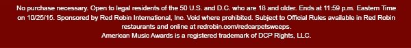 No purchase necessary. Open to legal residents of the 50 U.S. and D.C. who are 18 and older. Ends at 11:59 p.m. Eastern Time on 10/25/15. Sponsored by Red Robin International, Inc. Void where prohibited. Subject to Official Rules available in Red Robin restaurants and online at redrobin.com/redcarpetsweeps. American Music Awards is a registered trademark of DCP Rights, LLC.