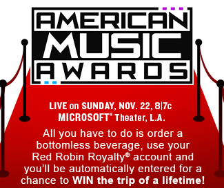 American Music Awards Live on Sunday, Nov. 22, 8/7c Microsoft (R) Theater, L.A.  All you have to do is order a bottomless beverage, use your Red Robin Royalty(R) account and you'll be automatically entered for a chance to WIN the trip of a lifetime!