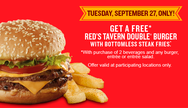 Tuesday, September 27, ONLY! Get a free* Red's Tavern Double Burger with bottomless steak fries *With purchase of 2 beverages and any burger, entrée or entrée salad. Offer valid at participating locations only.